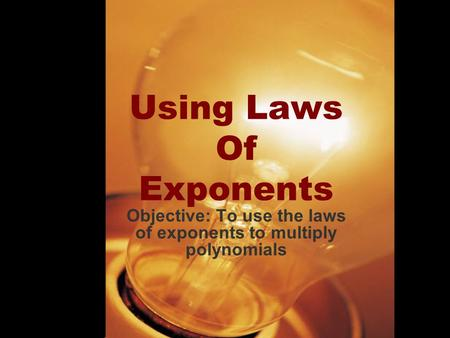 Using Laws Of Exponents Objective: To use the laws of exponents to multiply polynomials.