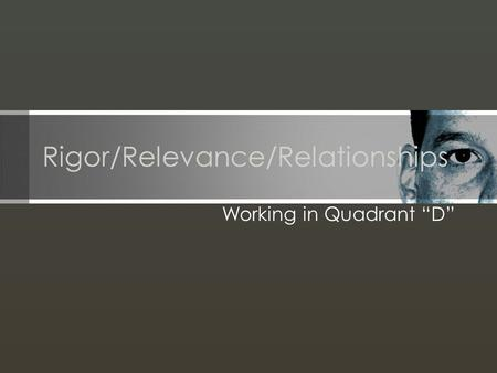 Rigor/Relevance/Relationships Working in Quadrant D.