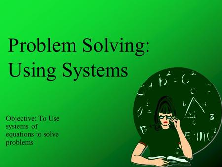 Problem Solving: Using Systems Objective: To Use systems of equations to solve problems.