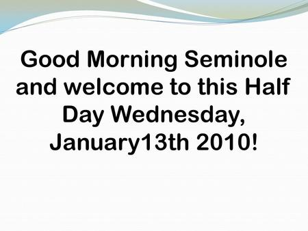 Good Morning Seminole and welcome to this Half Day Wednesday, January13th 2010!