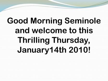 Good Morning Seminole and welcome to this Thrilling Thursday, January14th 2010!