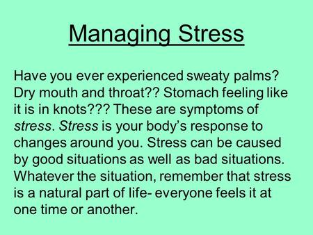 Managing Stress Have you ever experienced sweaty palms? Dry mouth and throat?? Stomach feeling like it is in knots??? These are symptoms of stress. Stress.