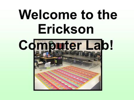 Welcome to the Erickson Computer Lab!. Arrival Procedures Come in quietly Sit quietly on the carpet in the order you arrive OR Move to your assigned computer.