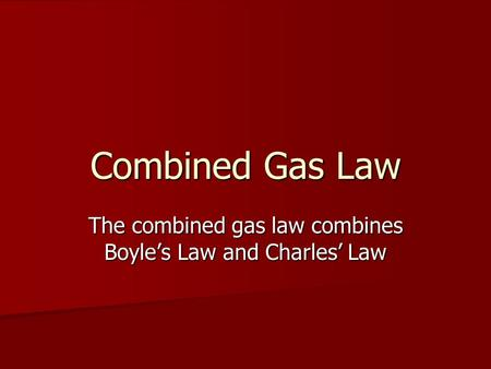 Combined Gas Law The combined gas law combines Boyles Law and Charles Law.