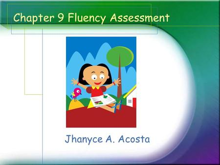Chapter 9 Fluency Assessment Jhanyce A. Acosta. What? * Fluency Assessment -a method of listening to students read aloud in order to gathering their data,