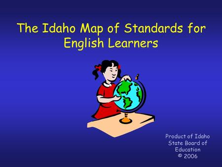 The Idaho Map of Standards for English Learners Product of Idaho State Board of Education © 2006.
