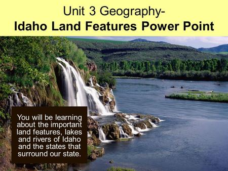 You will be learning about the important land features, lakes and rivers of Idaho and the states that surround our state. Unit 3 Geography- Idaho Land.