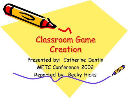 Classroom Game Creation Presented by: Catherine Dantin METC Conference 2002 Reported by: Becky Hicks.