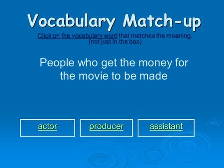 Vocabulary Match-up Click on the vocabulary word that matches the meaning. (not just in the box) People who get the money for the movie to be made actor.