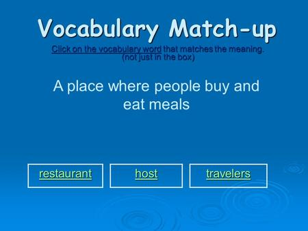 Vocabulary Match-up Click on the vocabulary word that matches the meaning. (not just in the box) A place where people buy and eat meals restaurant host.