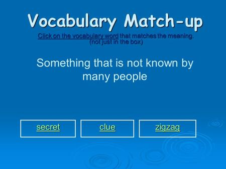 Vocabulary Match-up Click on the vocabulary word that matches the meaning. (not just in the box) Something that is not known by many people secret clue.