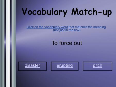 Vocabulary Match-up Click on the vocabulary word that matches the meaning. (not just in the box) To force out disaster eruptingpitch.