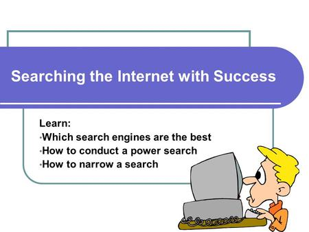 Searching the Internet with Success Learn: Which search engines are the best How to conduct a power search How to narrow a search.