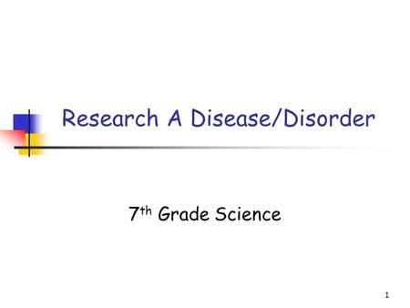 1 Research A Disease/Disorder 7 th Grade Science.