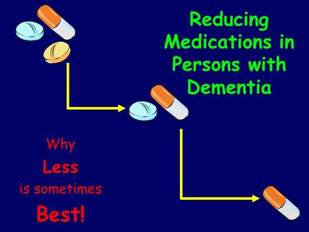 Reducing Medications in Persons with Dementia Why Less is sometimes Best!