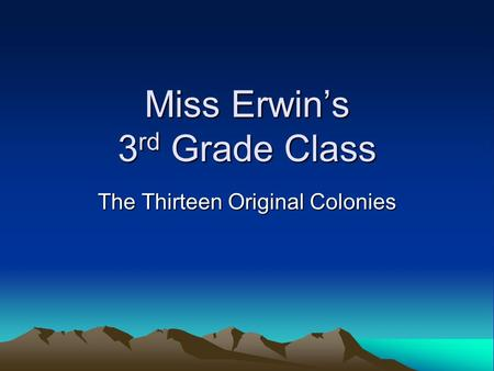 Miss Erwins 3 rd Grade Class The Thirteen Original Colonies.