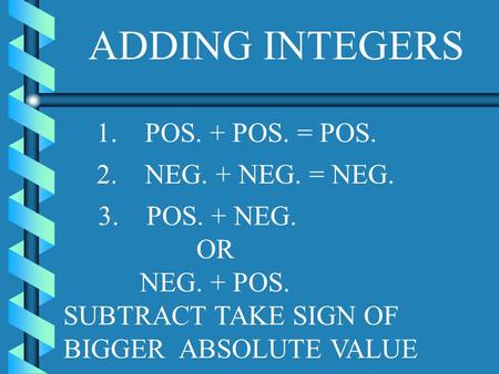 ADDING INTEGERS 1. POS. + POS. = POS. 2. NEG. + NEG. = NEG. 3. POS. + NEG. OR NEG. + POS. SUBTRACT TAKE SIGN OF BIGGER ABSOLUTE VALUE.