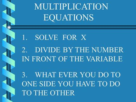 MULTIPLICATION EQUATIONS 1. SOLVE FOR X 3. WHAT EVER YOU DO TO ONE SIDE YOU HAVE TO DO TO THE OTHER 2. DIVIDE BY THE NUMBER IN FRONT OF THE VARIABLE.