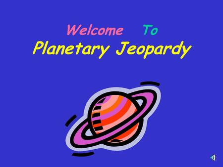 Welcome To Planetary Jeopardy Enjoy Planetary Jeopardy Choose players or groups - Individuals or Teams can play! When a player knows an answer, he or.