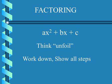 "FACTORING ax2 + bx + c Think ""unfoil"" Work down, Show all steps."