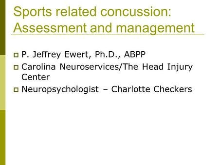Sports related concussion: Assessment and management P. Jeffrey Ewert, Ph.D., ABPP Carolina Neuroservices/The Head Injury Center Neuropsychologist – Charlotte.