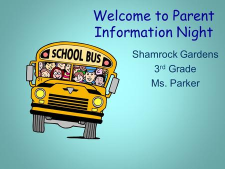 Welcome to Parent Information Night Shamrock Gardens 3 rd Grade Ms. Parker.