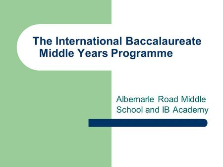 The International Baccalaureate Middle Years Programme Albemarle Road Middle School and IB Academy.