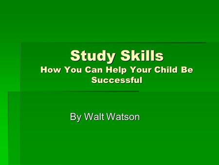 Study Skills How You Can Help Your Child Be Successful By Walt Watson.