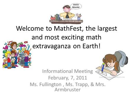 Welcome to MathFest, the largest and most exciting math extravaganza on Earth! Informational Meeting February, 7, 2011 Ms. Fullington, Ms. Trapp, & Mrs.