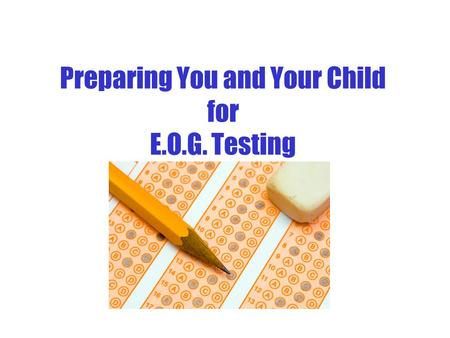 Preparing You and Your Child for E.O.G. Testing FAQ About E.O.G. Testing Q: Why do the children have to take the E.O.G test? A: The North Carolina End-of-Grade.