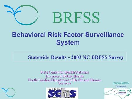 NC 2003 BRFSS Statewide BRFSS Behavioral Risk Factor Surveillance System Statewide Results - 2003 NC BRFSS Survey State Center for Health Statistics Division.