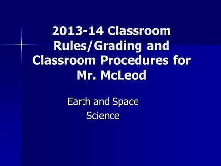 2013-14 Classroom Rules/Grading and Classroom Procedures for Mr. McLeod Earth and Space Science.