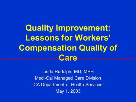 Quality Improvement: Lessons for Workers Compensation Quality of Care Linda Rudolph, MD, MPH Medi-Cal Managed Care Division CA Department of Health Services.