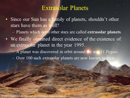 © 2005 Pearson Education Inc., publishing as Addison-Wesley Extrasolar Planets Since our Sun has a family of planets, shouldnt other stars have them as.