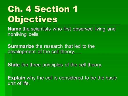 Ch. 4 Section 1 Objectives Name the scientists who first observed living and nonliving cells. Summarize the research that led to the development of the.