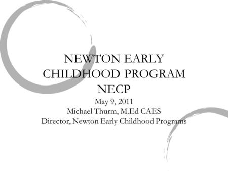 NEWTON EARLY CHILDHOOD PROGRAM NECP May 9, 2011 Michael Thurm, M.Ed CAES Director, Newton Early Childhood Programs.