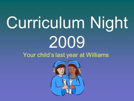 Curriculum Night 2009 Your childs last year at Williams.