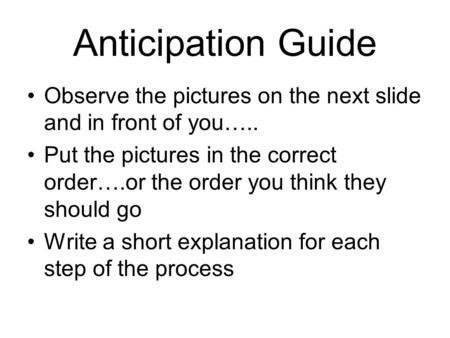 Anticipation Guide Observe the pictures on the next slide and in front of you….. Put the pictures in the correct order….or the order you think they should.