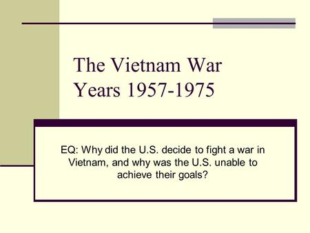 The Vietnam War Years 1957-1975 EQ: Why did the U.S. decide to fight a war in Vietnam, and why was the U.S. unable to achieve their goals?