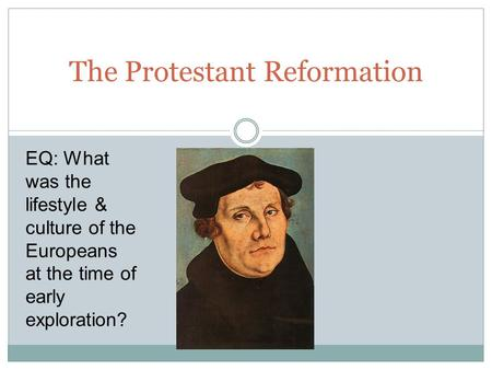The Protestant Reformation EQ: What was the lifestyle & culture of the Europeans at the time of early exploration?