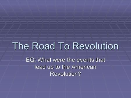 The Road To Revolution EQ: What were the events that lead up to the American Revolution?