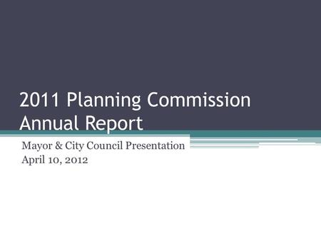 2011 Planning Commission Annual Report Mayor & City Council Presentation April 10, 2012.