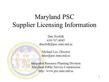 1 Maryland PSC Supplier Licensing Information Dan Norfolk 410-767-8045 Michael Lee, Director Integrated Resource.