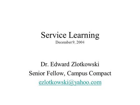 Service Learning December 9, 2004 Dr. Edward Zlotkowski Senior Fellow, Campus Compact