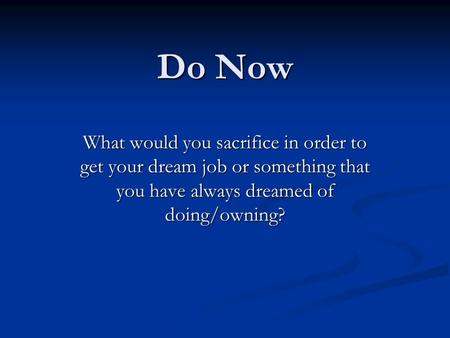 Do Now What would you sacrifice in order to get your dream job or something that you have always dreamed of doing/owning?