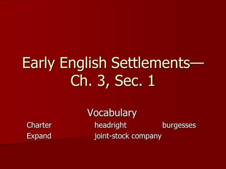 Early English Settlements Ch. 3, Sec. 1 Vocabulary Charterheadrightburgesses Expandjoint-stock company.
