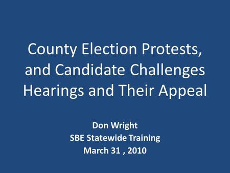 County Election Protests, and Candidate Challenges Hearings and Their Appeal Don Wright SBE Statewide Training March 31, 2010.