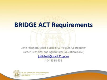 BRIDGE ACT Requirements John Pritchett, Middle School Curriculum Coordinator Career, Technical and Agricultural Education (CTAE)