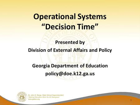Operational Systems Decision Time Presented by Division of External Affairs and Policy Georgia Department of Education 1.