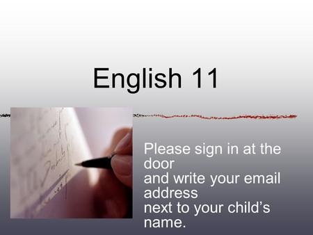 English 11 Please sign in at the door and write your email address next to your childs name.